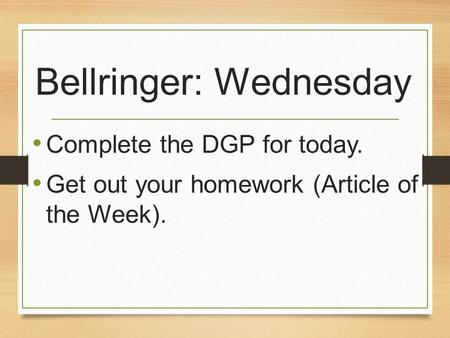 Bellringer: Wednesday Complete the DGP for today. Get out your homework (Article of the Week).