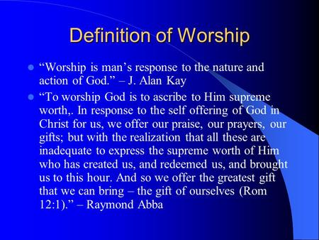 "Definition of Worship ""Worship is man's response to the nature and action of God."" – J. Alan Kay ""To worship God is to ascribe to Him supreme worth,. In."