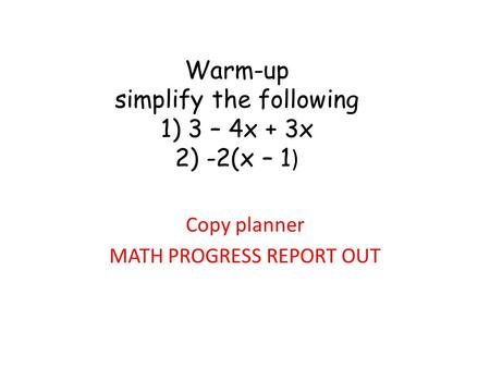 Warm-up simplify the following 1) 3 – 4x + 3x 2) -2(x – 1 ) Copy planner MATH PROGRESS REPORT OUT.