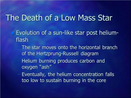 The Death of a Low Mass Star n Evolution of a sun-like star post helium- flash –The star moves onto the horizontal branch of the Hertzprung-Russell diagram.