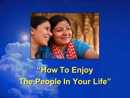 """How To Enjoy The People In Your Life"""