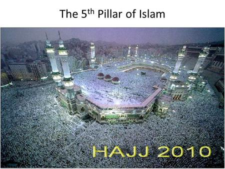 The 5 th Pillar of Islam. What is Hajj? Why is it performed? Every year, millions of Muslims from around the world make the journey to Mecca, Saudi Arabia,