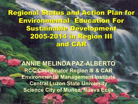Regional Status and Action Plan for <strong>Environmental</strong> Education For Sustainable Development 2005-2014 in Region III and CAR ANNIE MELINDA PAZ-ALBERTO RCC Coordinator.
