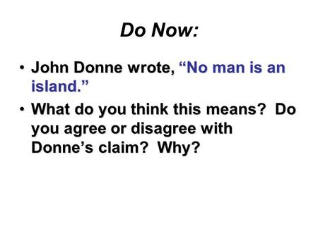 "Do Now: John Donne wrote, ""No man is an island.""John Donne wrote, ""No man is an island."" What do you think this means? Do you agree or disagree with Donne's."