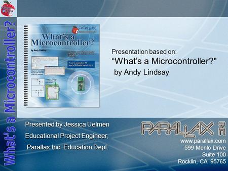 "Slide 1 www.parallax.com 599 Menlo Drive Suite 100 Rocklin, CA 95765 Presentation based on: ""What's a Microcontroller? by Andy Lindsay Presented by Jessica."