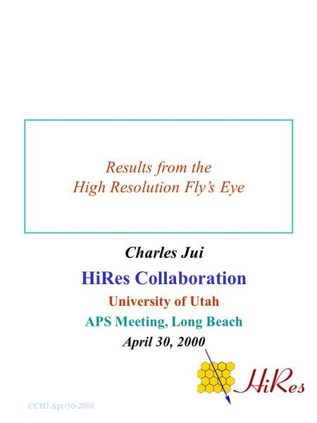 CCHJ Apr-30-2000 Results from the High Resolution Fly's Eye Charles Jui HiRes Collaboration University of Utah APS Meeting, Long Beach April 30, 2000.