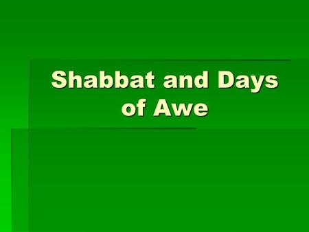 Shabbat and Days of Awe. Days of Awe  Rosh Hashanah  First 2 days  G-d writes in his book who will live, die, be prosperous or not  The ten days of.