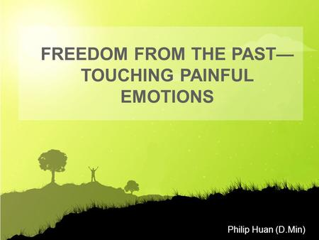 Philip Huan (D.Min) FREEDOM FROM THE PAST— TOUCHING PAINFUL EMOTIONS.