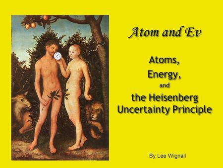 Atom and Ev Atoms, Energy, and the Heisenberg Uncertainty Principle Atoms, Energy, and the Heisenberg Uncertainty Principle By Lee Wignall.