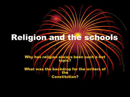 Religion and the schools Why has religion always been such a hot topic? What was the backdrop for the writers of the Constitution?