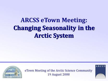 Changing Seasonality in the Arctic System ARCSS eTown Meeting: Changing Seasonality in the Arctic System eTown Meeting of the Arctic Science Community.