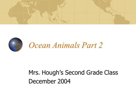 Ocean Animals Part 2 Mrs. Hough's Second Grade Class December 2004.