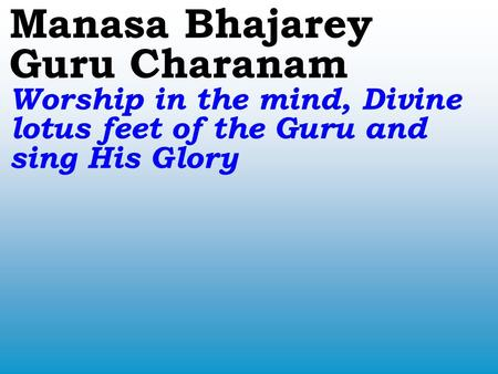 Manasa Bhajarey Guru Charanam Worship in the mind, Divine lotus feet of the Guru and sing His Glory.