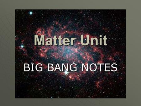 Matter Unit BIG BANG NOTES. The Big Bang Theory  The violent expansion of an extremely small, hot, and dense body of matter between 12 and 18 bya (billion.