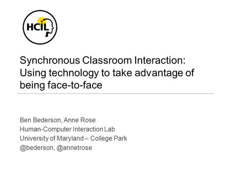 Synchronous Classroom Interaction: Using technology to take advantage of being face-to-face Ben Bederson, Anne Rose Human-Computer Interaction Lab University.