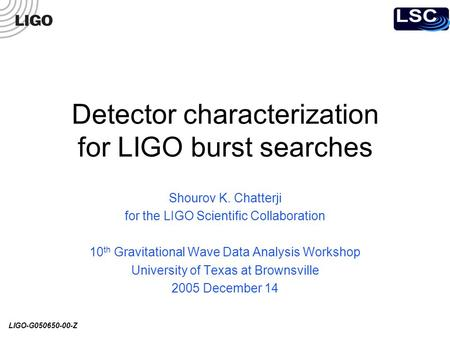 LIGO-G050650-00-Z Detector characterization for LIGO burst searches Shourov K. Chatterji for the LIGO Scientific Collaboration 10 th Gravitational Wave.