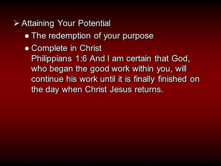  Attaining Your Potential ●The redemption of your purpose ●Complete in Christ Philippians 1:6 And I am certain that God, who began the good work within.