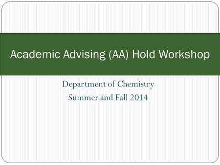 Department of Chemistry Summer and Fall 2014 Academic Advising (AA) Hold Workshop.