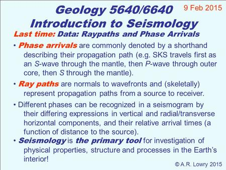 Geology 5640/6640 Introduction to Seismology 9 Feb 2015 © A.R. Lowry 2015 Last time: Data: Raypaths and Phase Arrivals Phase arrivals are commonly denoted.