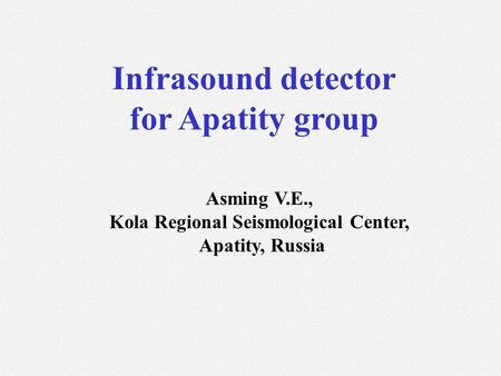 Infrasound detector for Apatity group Asming V.E., Kola Regional Seismological Center, Apatity, Russia.