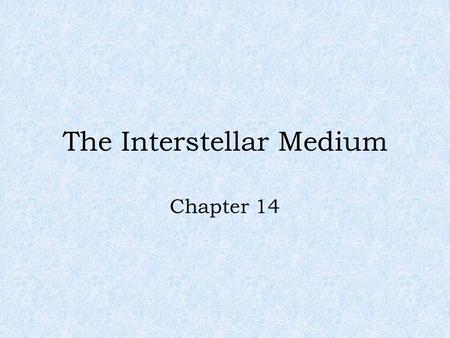 "The Interstellar Medium Chapter 14. Is There Anything Between the Stars? The answer is yes! And that ""stuff"" forms some of the most beautiful objects."