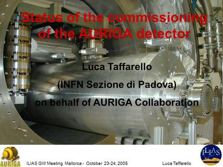 ILIAS GW Meeting Mallorca - October 23-24, 2005Luca Taffarello Status of the commissioning of the AURIGA detector Luca Taffarello (INFN Sezione di Padova)