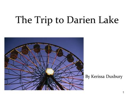1 By Kerissa Duxbury The Trip to Darien Lake. 2 This story is dedicated to: –Andrea and Haley and max and mom and dad and friends and grandpa and grandma.