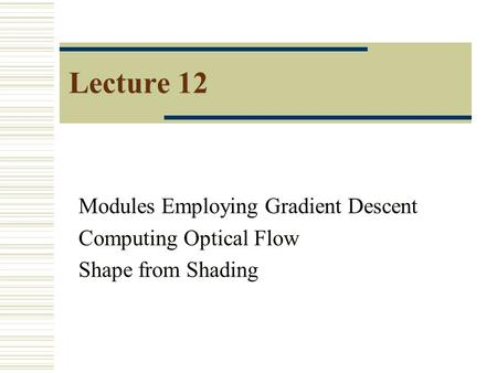 Lecture 12 Modules Employing Gradient Descent Computing Optical Flow Shape from Shading.