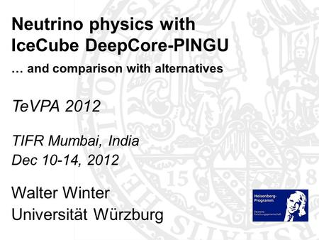 TeVPA 2012 TIFR Mumbai, India Dec 10-14, 2012 Walter Winter Universität Würzburg Neutrino physics with IceCube DeepCore-PINGU … and comparison with alternatives.