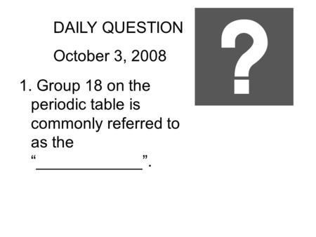 "DAILY QUESTION October 3, 2008 1. Group 18 on the periodic table is commonly referred to as the ""____________""."