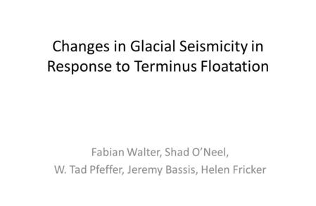 Changes in Glacial Seismicity in Response to Terminus Floatation Fabian Walter, Shad O'Neel, W. Tad Pfeffer, Jeremy Bassis, Helen Fricker.