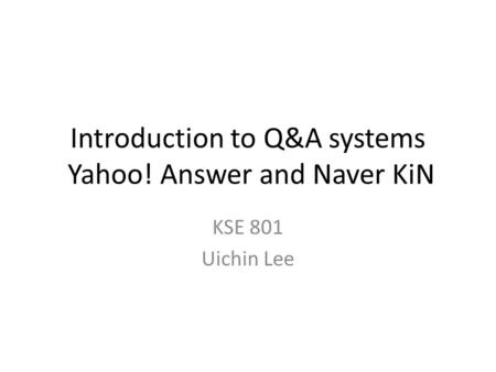 Introduction to Q&A systems Yahoo! Answer and Naver KiN KSE 801 Uichin Lee.