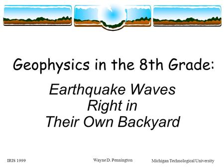IRIS 1999 Wayne D. Pennington Geophysics in the 8th Grade: Earthquake Waves Right in Their Own Backyard Michigan Technological University.