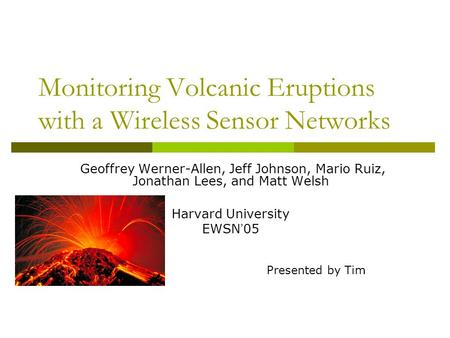 Monitoring Volcanic Eruptions with a Wireless Sensor Networks Geoffrey Werner-Allen, Jeff Johnson, Mario Ruiz, Jonathan Lees, and Matt Welsh Harvard University.