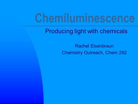 Chemiluminescence Producing light with chemicals Rachel Eisenbraun Chemistry Outreach, Chem 292.