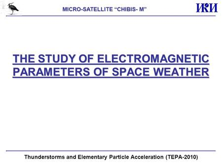 "THE STUDY OF ELECTROMAGNETIC PARAMETERS OF SPACE WEATHER Thunderstorms and Elementary Particle Acceleration (TEPA-2010) MICRO-SATELLITE ""CHIBIS- M"""