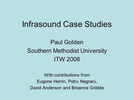 Infrasound Case Studies Paul Golden Southern Methodist University ITW 2008 With contributions from Eugene Herrin, Petru Negraru, David Anderson and Breanna.