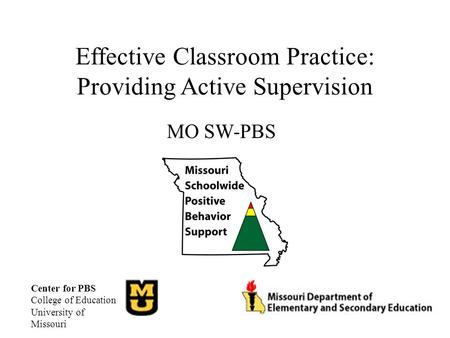 Effective Classroom Practice: Providing Active Supervision MO SW-PBS Center for PBS College of Education University of Missouri.