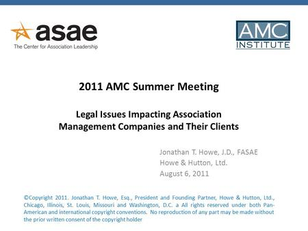 2011 AMC Summer Meeting Legal Issues Impacting Association Management Companies and Their Clients Jonathan T. Howe, J.D., FASAE Howe & Hutton, Ltd. August.