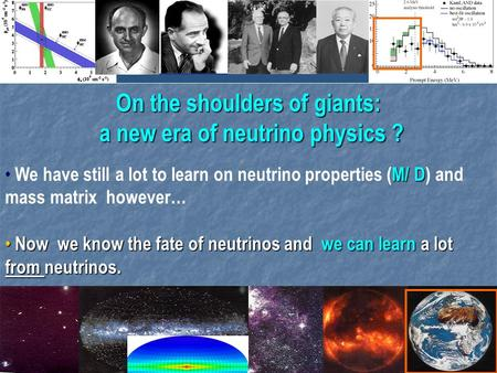 1 On the shoulders of giants: a new era of neutrino physics ? M/ D We have still a lot to learn on neutrino properties (M/ D) and mass matrix however…