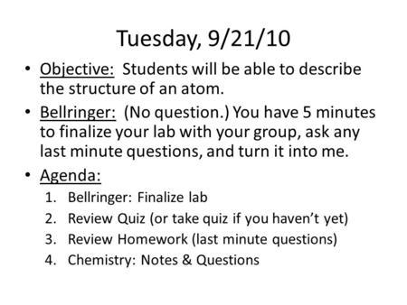 Tuesday, 9/21/10 Objective: Students will be able to describe the structure of an atom. Bellringer: (No question.) You have 5 minutes to finalize your.