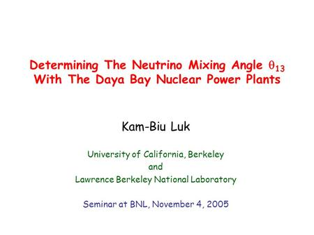 Determining The Neutrino Mixing Angle  13 With The Daya Bay Nuclear Power Plants Kam-Biu Luk University of California, Berkeley and Lawrence Berkeley.