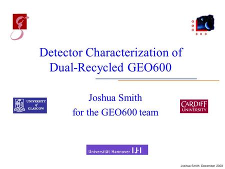 Joshua Smith December 2003 Detector Characterization of Dual-Recycled GEO600 Joshua Smith for the GEO600 team.