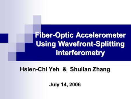 Fiber-Optic Accelerometer Using Wavefront-Splitting Interferometry Hsien-Chi Yeh & Shulian Zhang July 14, 2006.
