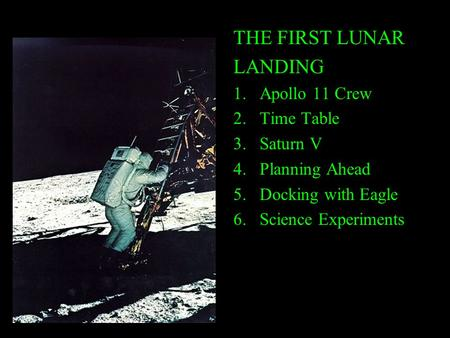 THE FIRST LUNAR LANDING 1.Apollo 11 Crew 2.Time Table 3.Saturn V 4.Planning Ahead 5.Docking with Eagle 6.Science Experiments.