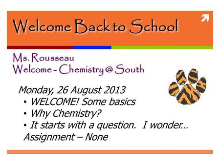  Welcome Back to School Ms. Rousseau Welcome - South Monday, 26 August 2013 WELCOME! Some basics Why Chemistry? It starts with a question.