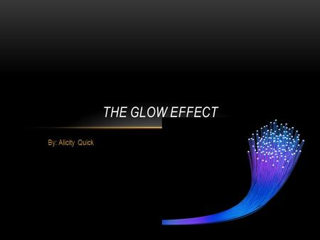 By: Alicity Quick THE GLOW EFFECT. TABLE OF CONTENTS What helps the glow effect? What different types of things do you put on it to make it glow? How.