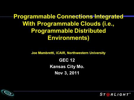 Programmable Connections Integrated With Programmable Clouds (i.e., Programmable Distributed Environments) Joe Mambretti, iCAIR, Northwestern University.
