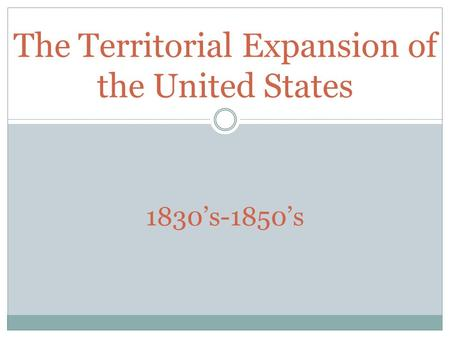 The Territorial Expansion of the United States 1830's-1850's.