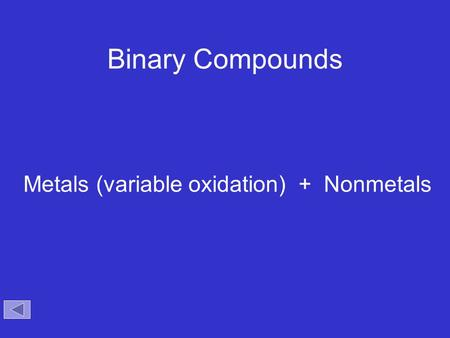 Binary Compounds Metals (variable oxidation) + Nonmetals.